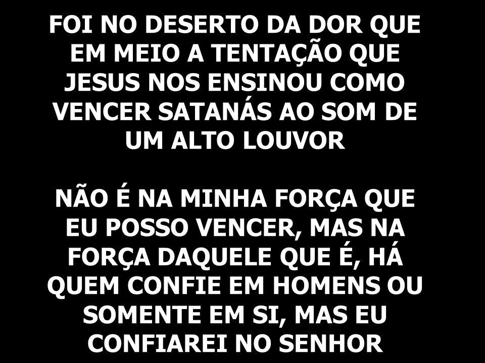 FOI NO DESERTO DA DOR QUE EM MEIO A TENTAÇÃO QUE JESUS NOS ENSINOU COMO VENCER SATANÁS AO SOM DE UM ALTO LOUVOR NÃO É NA MINHA FORÇA QUE EU POSSO VENCER, MAS NA FORÇA DAQUELE QUE É, HÁ QUEM CONFIE EM HOMENS OU SOMENTE EM SI, MAS EU CONFIAREI NO SENHOR