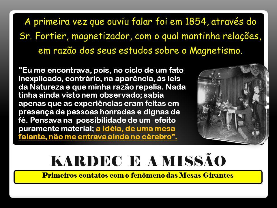 KARDEC E A MISSÃO Primeiros contatos com o fenômeno das Mesas Girantes A primeira vez que ouviu falar foi em 1854, através do Sr.