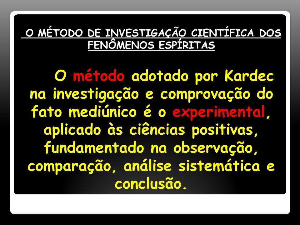 O MÉTODO DE INVESTIGAÇÃO CIENTÍFICA DOS FENÔMENOS ESPÍRITAS O método adotado por Kardec na investigação e comprovação do fato mediúnico é o experimental, aplicado às ciências positivas, fundamentado na observação, comparação, análise sistemática e conclusão.