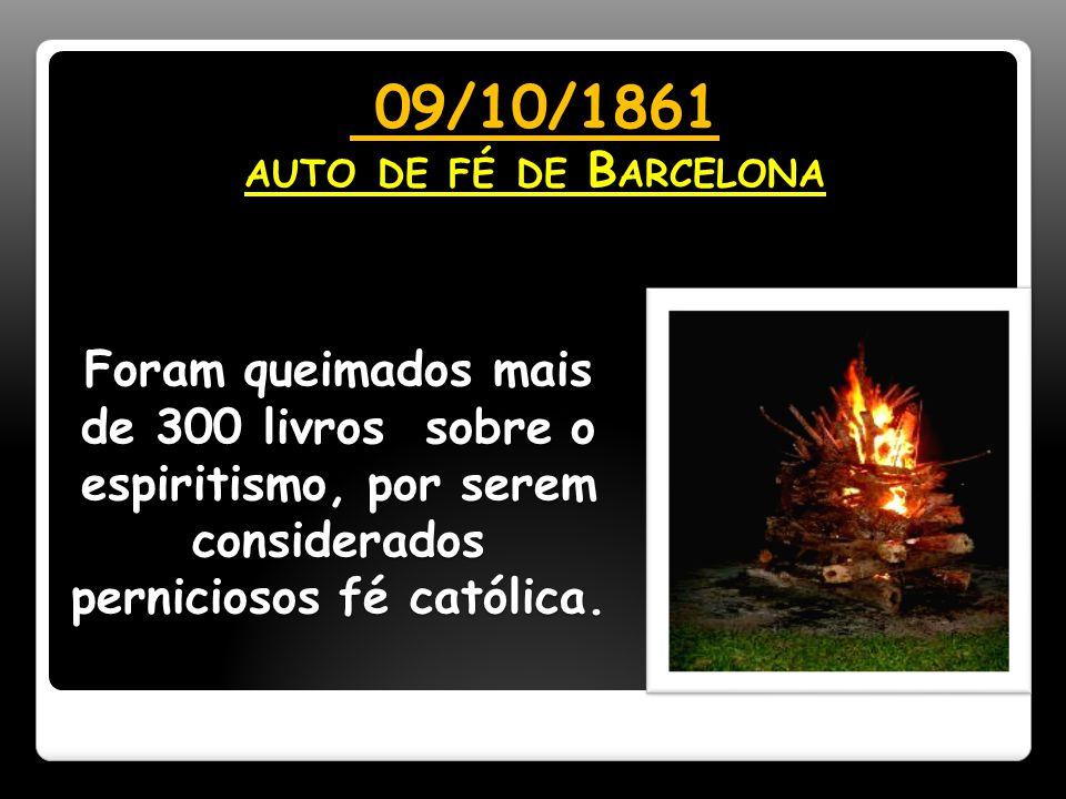 09/10/1861 09/10/1861 AUTO DE FÉ DE B ARCELONA Foram queimados mais de 300 livros sobre o espiritismo, por serem considerados perniciosos fé católica.