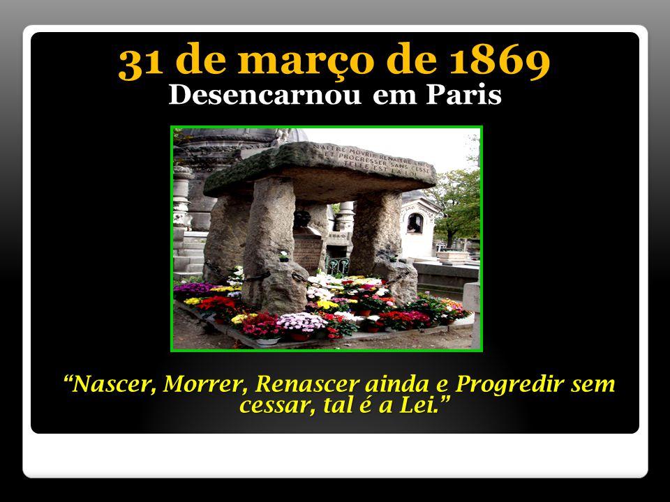 31 de março de 1869 Desencarnou em Paris Nascer, Morrer, Renascer ainda e Progredir sem cessar, tal é a Lei.