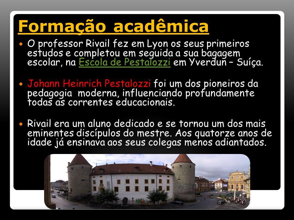Formação acadêmica O professor Rivail fez em Lyon os seus primeiros estudos e completou em seguida a sua bagagem escolar, na Escola de Pestalozzi em Yverdun – Suíça.Escola de Pestalozzi Johann Heinrich Pestalozzi foi um dos pioneiros da pedagogia moderna, influenciando profundamente todas as correntes educacionais.