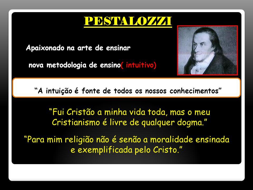 PESTALOZZI A intuição é fonte de todos os nossos conhecimentos Fui Cristão a minha vida toda, mas o meu Cristianismo é livre de qualquer dogma. Para mim religião não é senão a moralidade ensinada e exemplificada pelo Cristo. Apaixonado na arte de ensinar nova metodologia de ensino( intuitivo)