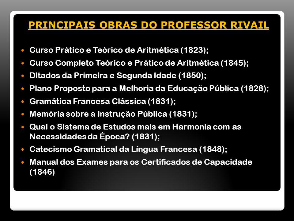 PRINCIPAIS OBRAS DO PROFESSOR RIVAIL Curso Prático e Teórico de Aritmética (1823); Curso Completo Teórico e Prático de Aritmética (1845); Ditados da Primeira e Segunda Idade (1850); Plano Proposto para a Melhoria da Educação Pública (1828); Gramática Francesa Clássica (1831); Memória sobre a Instrução Pública (1831); Qual o Sistema de Estudos mais em Harmonia com as Necessidades da Época.