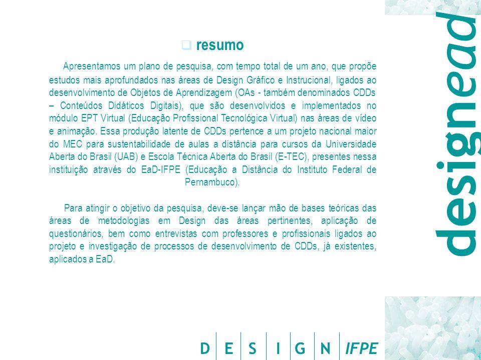 D E S I G N IFPE  resumo Apresentamos um plano de pesquisa, com tempo total de um ano, que propõe estudos mais aprofundados nas áreas de Design Gráfico e Instrucional, ligados ao desenvolvimento de Objetos de Aprendizagem (OAs - também denominados CDDs – Conteúdos Didáticos Digitais), que são desenvolvidos e implementados no módulo EPT Virtual (Educação Profissional Tecnológica Virtual) nas áreas de vídeo e animação.