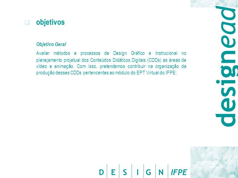 D E S I G N IFPE  objetivos Objetivo Geral Avaliar métodos e processos de Design Gráfico e Instrucional no planejamento projetual dos Conteúdos Didát