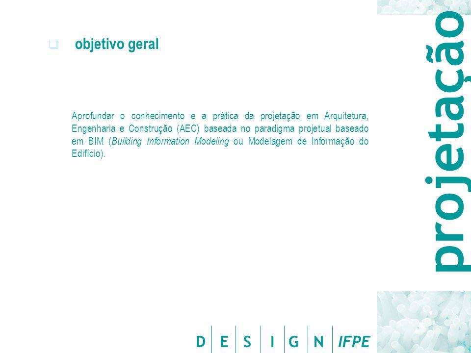 D E S I G N IFPE  objetivo geral Aprofundar o conhecimento e a prática da projetação em Arquitetura, Engenharia e Construção (AEC) baseada no paradig