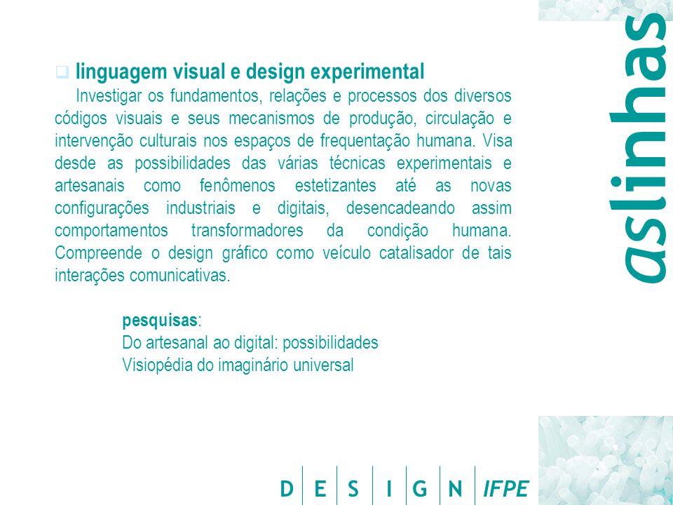 D E S I G N IFPE  linguagem visual e design experimental Investigar os fundamentos, relações e processos dos diversos códigos visuais e seus mecanismos de produção, circulação e intervenção culturais nos espaços de frequentação humana.