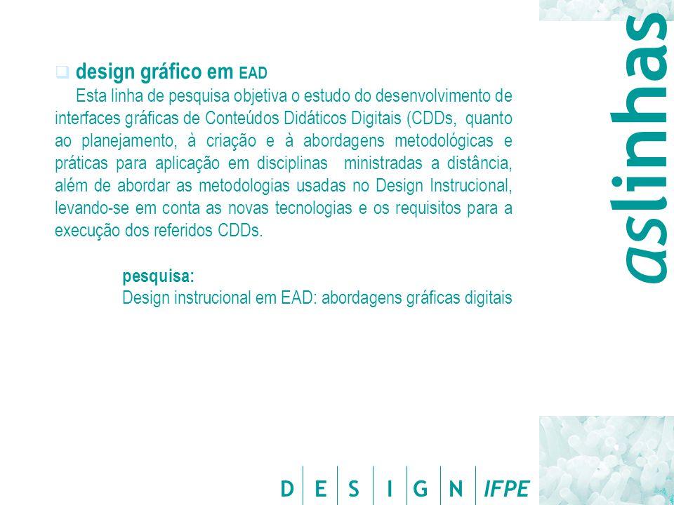 D E S I G N IFPE  design gráfico em EAD Esta linha de pesquisa objetiva o estudo do desenvolvimento de interfaces gráficas de Conteúdos Didáticos Digitais (CDDs, quanto ao planejamento, à criação e à abordagens metodológicas e práticas para aplicação em disciplinas ministradas a distância, além de abordar as metodologias usadas no Design Instrucional, levando-se em conta as novas tecnologias e os requisitos para a execução dos referidos CDDs.