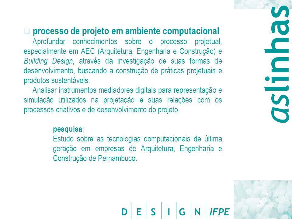 D E S I G N IFPE  processo de projeto em ambiente computacional Aprofundar conhecimentos sobre o processo projetual, especialmente em AEC (Arquitetura, Engenharia e Construção) e Building Design, através da investigação de suas formas de desenvolvimento, buscando a construção de práticas projetuais e produtos sustentáveis.