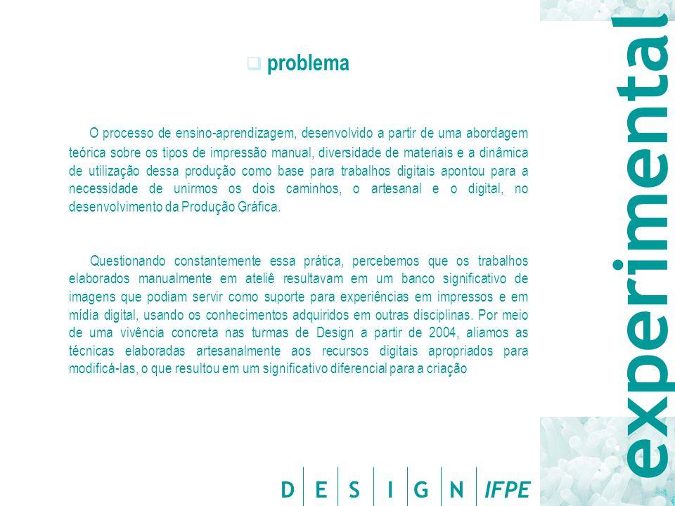 D E S I G N IFPE  problema O processo de ensino-aprendizagem, desenvolvido a partir de uma abordagem teórica sobre os tipos de impressão manual, diversidade de materiais e a dinâmica de utilização dessa produção como base para trabalhos digitais apontou para a necessidade de unirmos os dois caminhos, o artesanal e o digital, no desenvolvimento da Produção Gráfica.