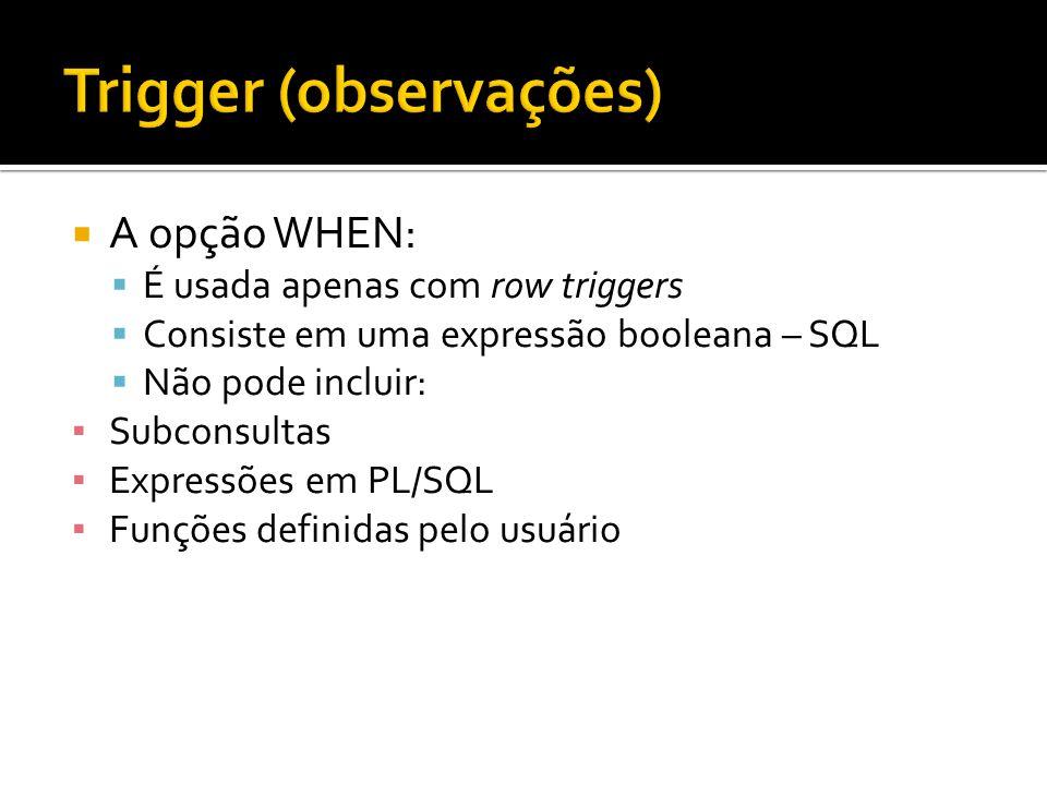  A opção WHEN:  É usada apenas com row triggers  Consiste em uma expressão booleana – SQL  Não pode incluir: ▪ Subconsultas ▪ Expressões em PL/SQL ▪ Funções definidas pelo usuário