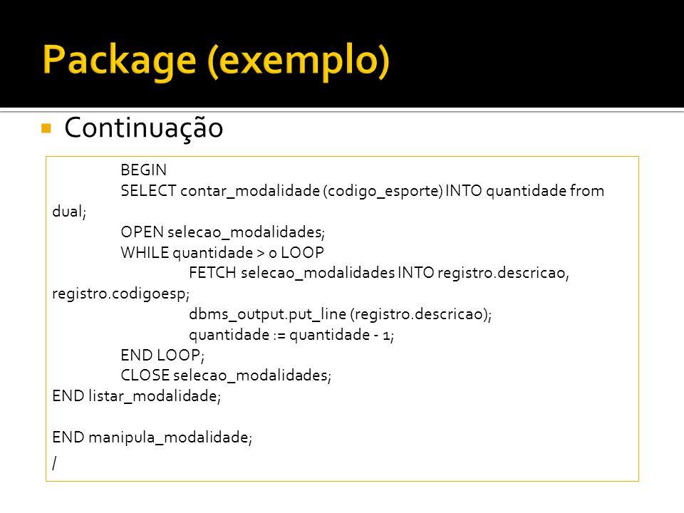  Continuação BEGIN SELECT contar_modalidade (codigo_esporte) INTO quantidade from dual; OPEN selecao_modalidades; WHILE quantidade > 0 LOOP FETCH sel