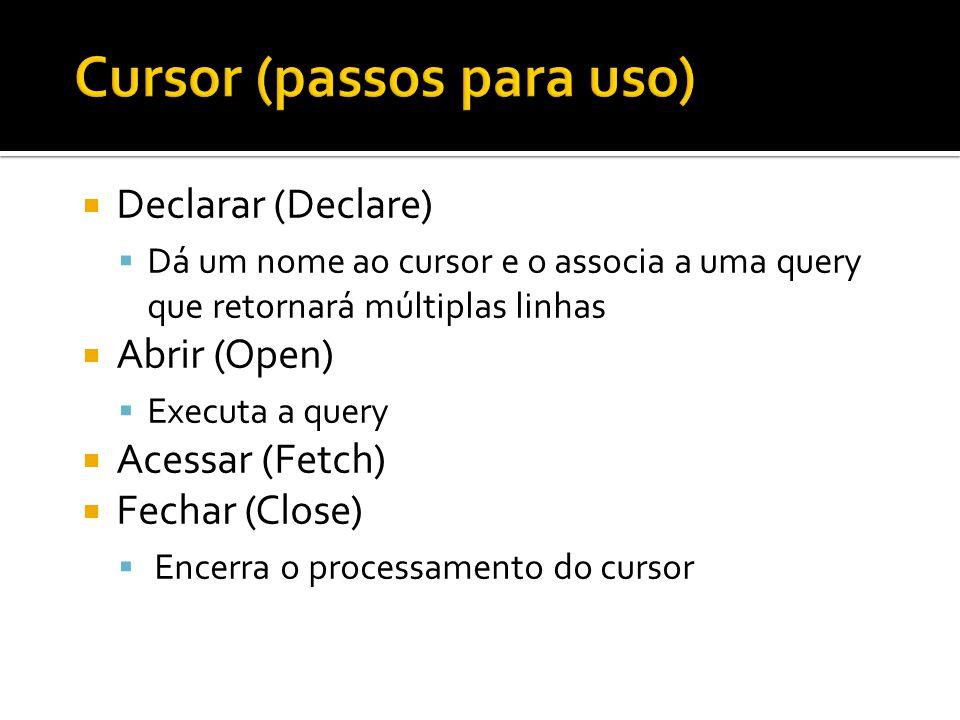  Declarar (Declare)  Dá um nome ao cursor e o associa a uma query que retornará múltiplas linhas  Abrir (Open)  Executa a query  Acessar (Fetch)  Fechar (Close)  Encerra o processamento do cursor