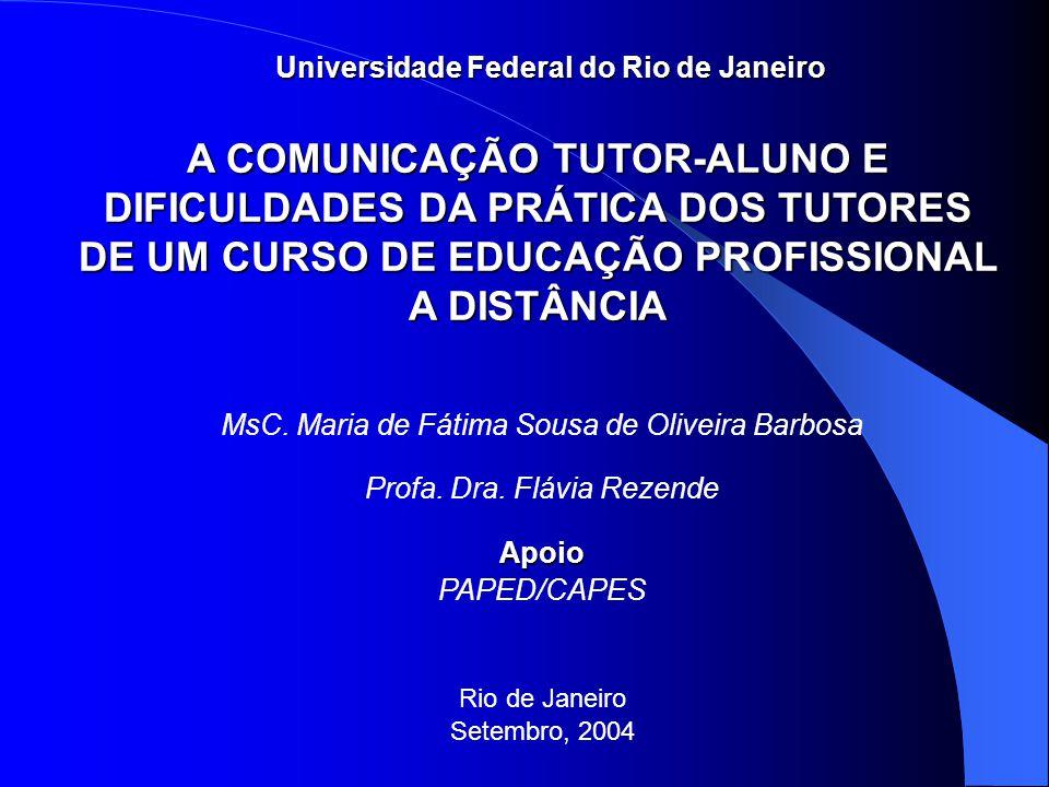 MsC. Maria de Fátima Sousa de Oliveira Barbosa Profa. Dra. Flávia RezendeApoio PAPED/CAPES Rio de Janeiro Setembro, 2004 A COMUNICAÇÃO TUTOR-ALUNO E D