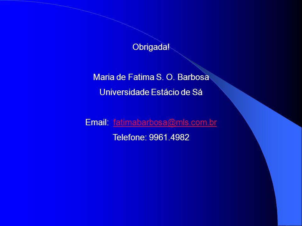 Obrigada! Maria de Fatima S. O. Barbosa Universidade Estácio de Sá Email: fatimabarbosa@mls.com.brfatimabarbosa@mls.com.br Telefone: 9961.4982