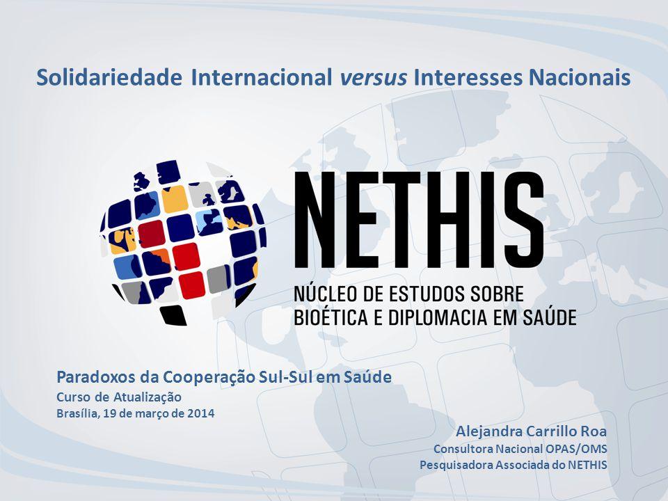 Solidariedade Internacional versus Interesses Nacionais Paradoxos da Cooperação Sul-Sul em Saúde Curso de Atualização Brasília, 19 de março de 2014 Alejandra Carrillo Roa Consultora Nacional OPAS/OMS Pesquisadora Associada do NETHIS