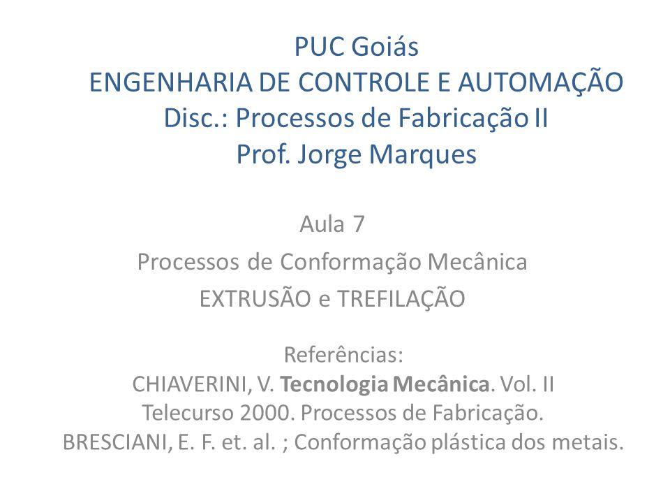 PUC Goiás ENGENHARIA DE CONTROLE E AUTOMAÇÃO Disc.: Processos de Fabricação II Prof. Jorge Marques Aula 7 Processos de Conformação Mecânica EXTRUSÃO e