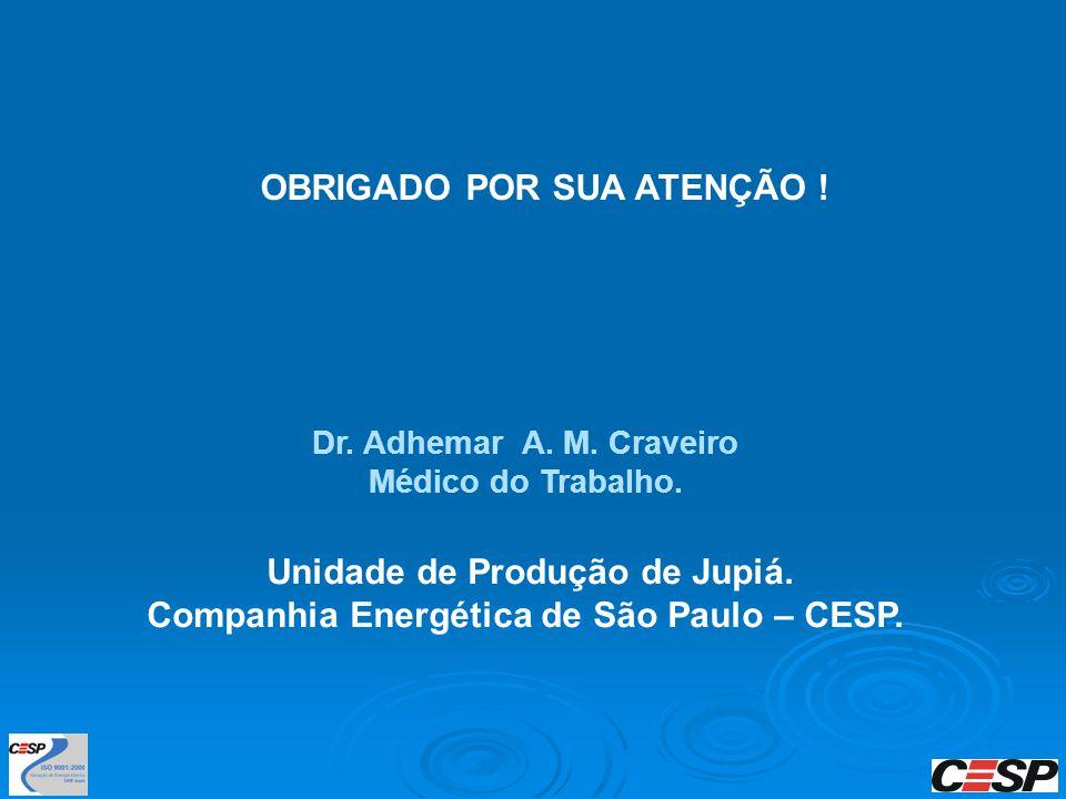 OBRIGADO POR SUA ATENÇÃO ! Dr. Adhemar A. M. Craveiro Médico do Trabalho. Unidade de Produção de Jupiá. Companhia Energética de São Paulo – CESP.