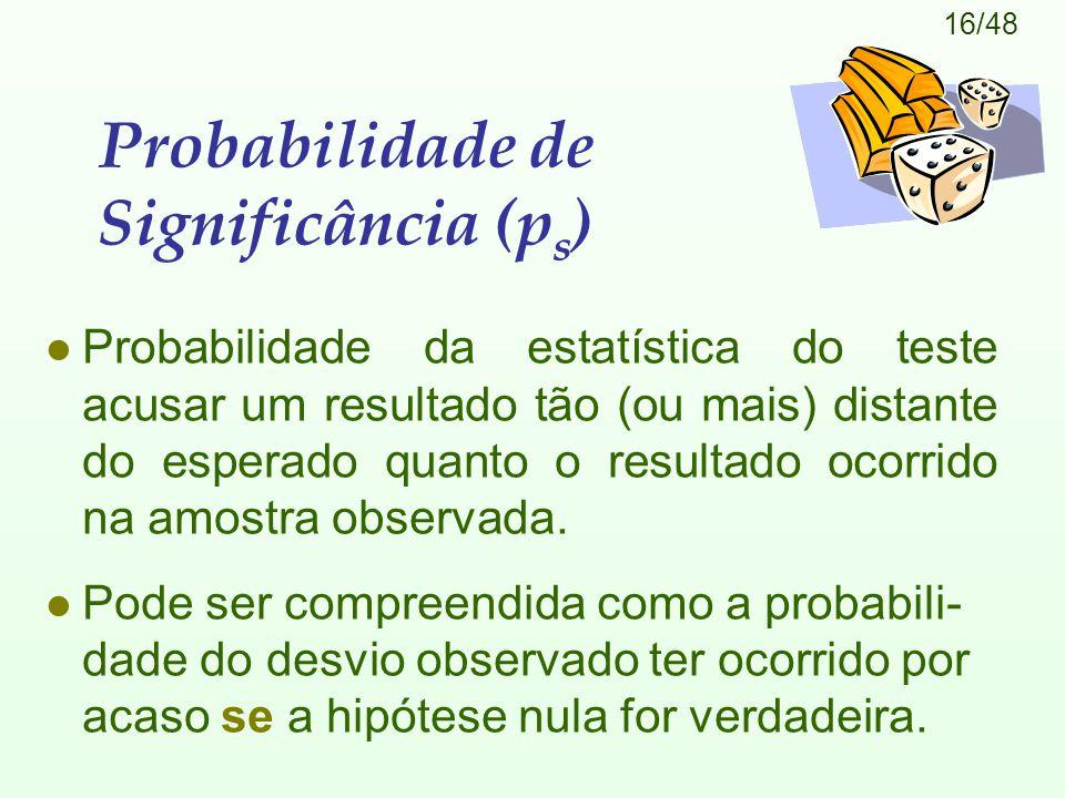16/48 Probabilidade de Significância (p s ) l Probabilidade da estatística do teste acusar um resultado tão (ou mais) distante do esperado quanto o re