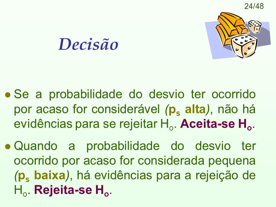 24/48 Decisão l Se a probabilidade do desvio ter ocorrido por acaso for considerável (p s alta), não há evidências para se rejeitar H o. Aceita-se H o