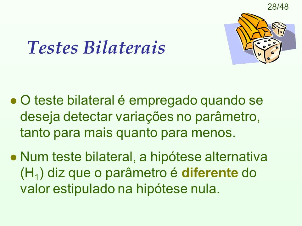 28/48 Testes Bilaterais l O teste bilateral é empregado quando se deseja detectar variações no parâmetro, tanto para mais quanto para menos. l Num tes