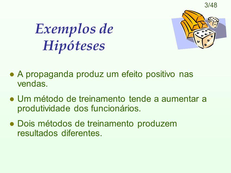 3/48 Exemplos de Hipóteses l A propaganda produz um efeito positivo nas vendas. l Um método de treinamento tende a aumentar a produtividade dos funcio