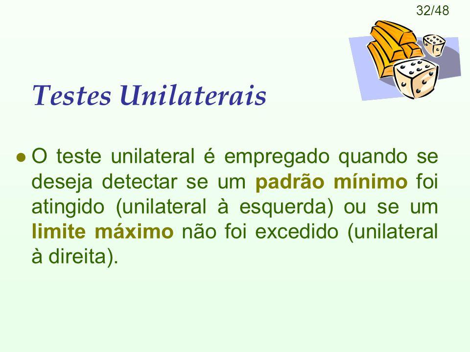 32/48 Testes Unilaterais l O teste unilateral é empregado quando se deseja detectar se um padrão mínimo foi atingido (unilateral à esquerda) ou se um limite máximo não foi excedido (unilateral à direita).