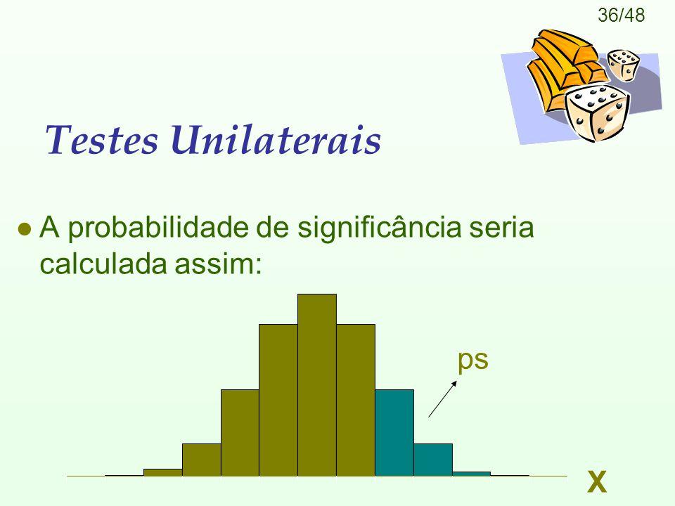 36/48 Testes Unilaterais l A probabilidade de significância seria calculada assim: X ps