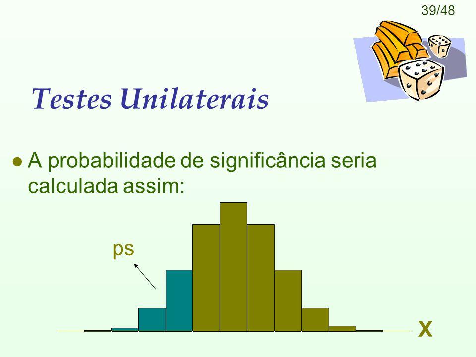 39/48 Testes Unilaterais l A probabilidade de significância seria calculada assim: X ps