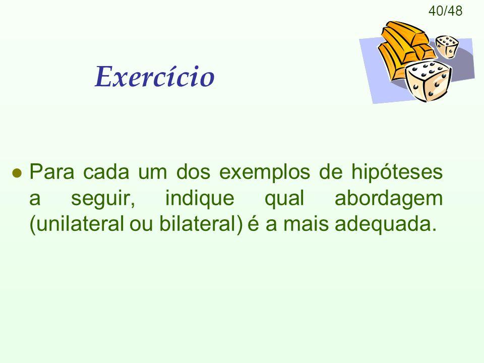 40/48 Exercício l Para cada um dos exemplos de hipóteses a seguir, indique qual abordagem (unilateral ou bilateral) é a mais adequada.