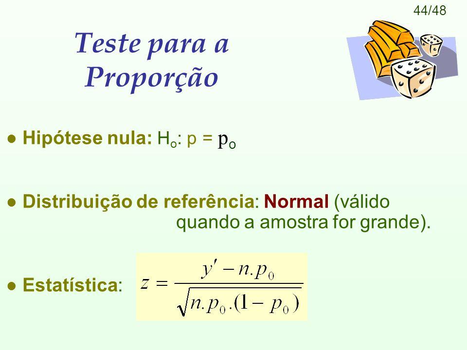 44/48 Teste para a Proporção Hipótese nula: H o : p = p o l Distribuição de referência: Normal (válido quando a amostra for grande).
