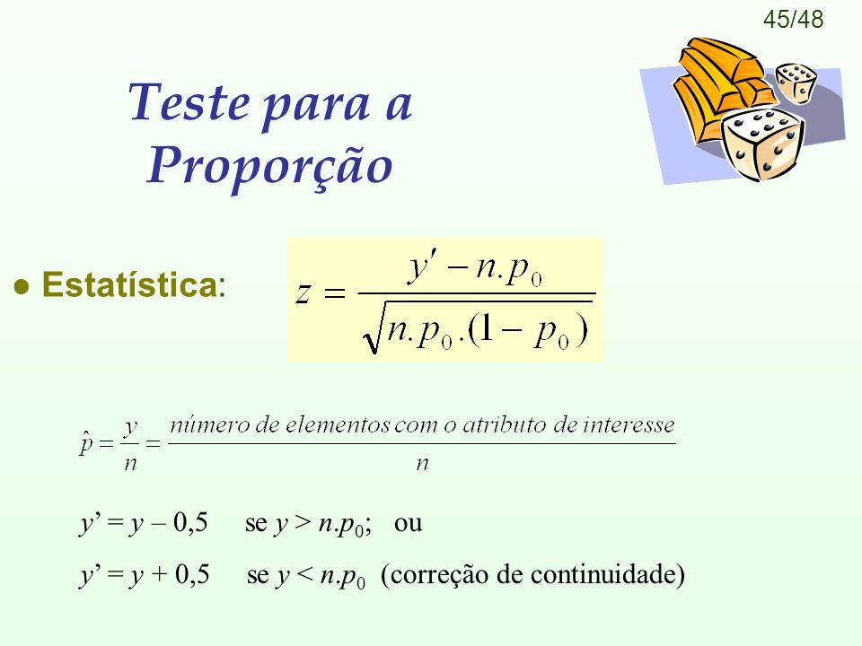 45/48 Teste para a Proporção l Estatística: y' = y – 0,5 se y > n.p 0 ; ou y' = y + 0,5 se y < n.p 0 (correção de continuidade)