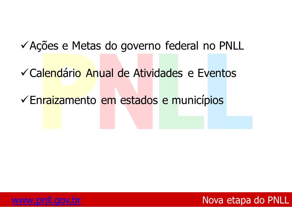 www.pnll.gov.brwww.pnll.gov.br Nova etapa do PNLL Ações e Metas do governo federal no PNLL Calendário Anual de Atividades e Eventos Enraizamento em estados e municípios