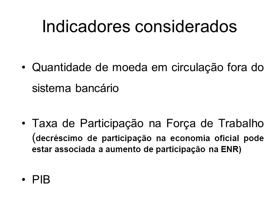 Indicadores considerados Quantidade de moeda em circulação fora do sistema bancário Taxa de Participação na Força de Trabalho ( decréscimo de participação na economia oficial pode estar associada a aumento de participação na ENR) PIB