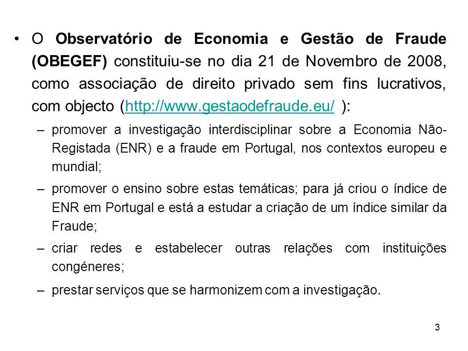 3 O Observatório de Economia e Gestão de Fraude (OBEGEF) constituiu-se no dia 21 de Novembro de 2008, como associação de direito privado sem fins lucrativos, com objecto (http://www.gestaodefraude.eu/ ):http://www.gestaodefraude.eu/ –promover a investigação interdisciplinar sobre a Economia Não- Registada (ENR) e a fraude em Portugal, nos contextos europeu e mundial; –promover o ensino sobre estas temáticas; para já criou o índice de ENR em Portugal e está a estudar a criação de um índice similar da Fraude; –criar redes e estabelecer outras relações com instituições congéneres; –prestar serviços que se harmonizem com a investigação.