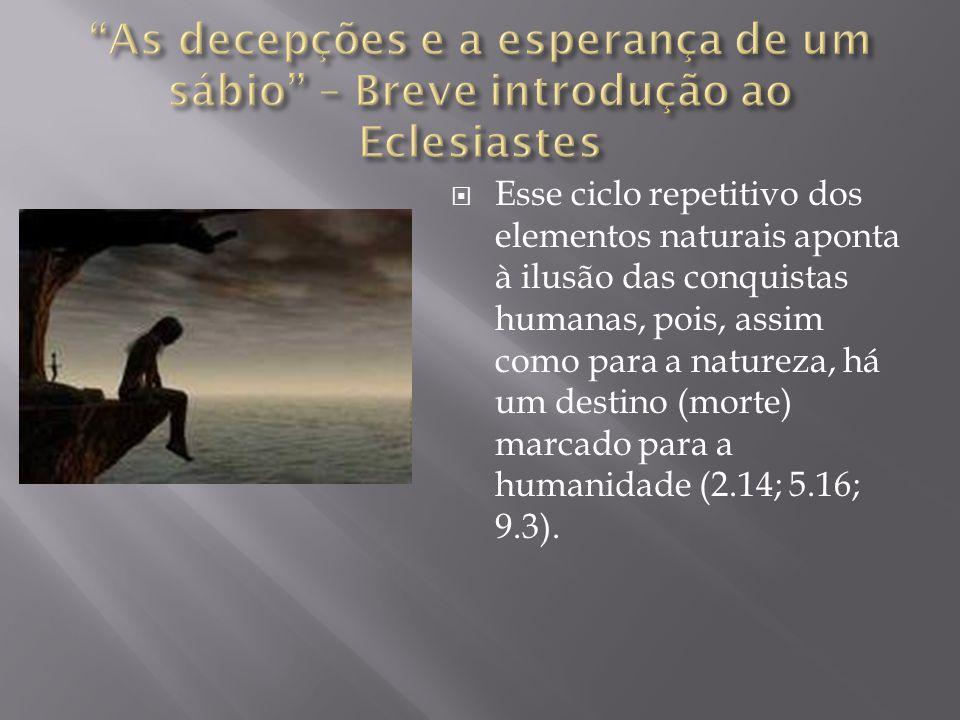  Esse ciclo repetitivo dos elementos naturais aponta à ilusão das conquistas humanas, pois, assim como para a natureza, há um destino (morte) marcado para a humanidade (2.14; 5.16; 9.3).