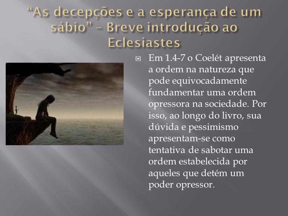  Em 1.4-7 o Coelét apresenta a ordem na natureza que pode equivocadamente fundamentar uma ordem opressora na sociedade. Por isso, ao longo do livro,