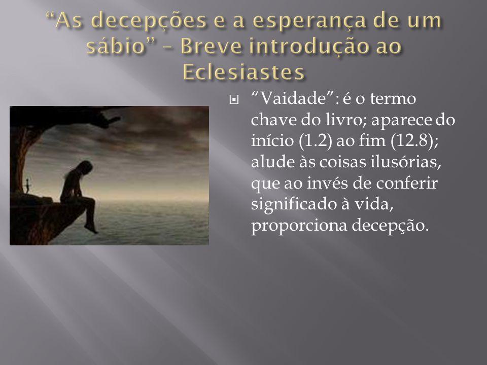 """ """"Vaidade"""": é o termo chave do livro; aparece do início (1.2) ao fim (12.8); alude às coisas ilusórias, que ao invés de conferir significado à vida,"""