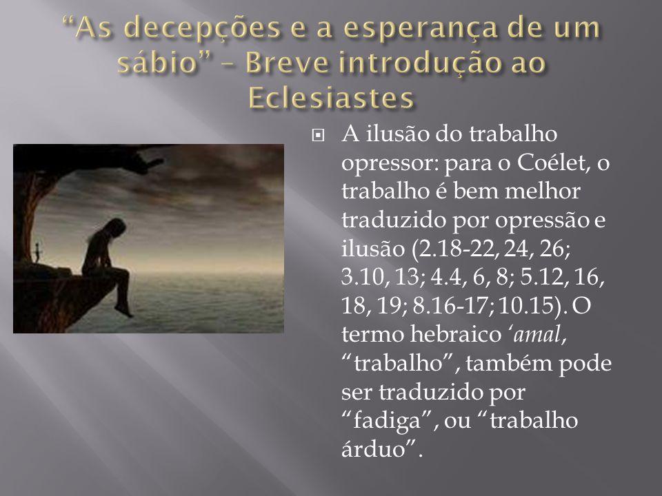  A ilusão do trabalho opressor: para o Coélet, o trabalho é bem melhor traduzido por opressão e ilusão (2.18-22, 24, 26; 3.10, 13; 4.4, 6, 8; 5.12, 16, 18, 19; 8.16-17; 10.15).