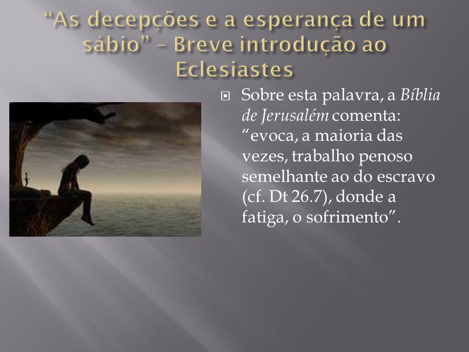  Sobre esta palavra, a Bíblia de Jerusalém comenta: evoca, a maioria das vezes, trabalho penoso semelhante ao do escravo (cf.