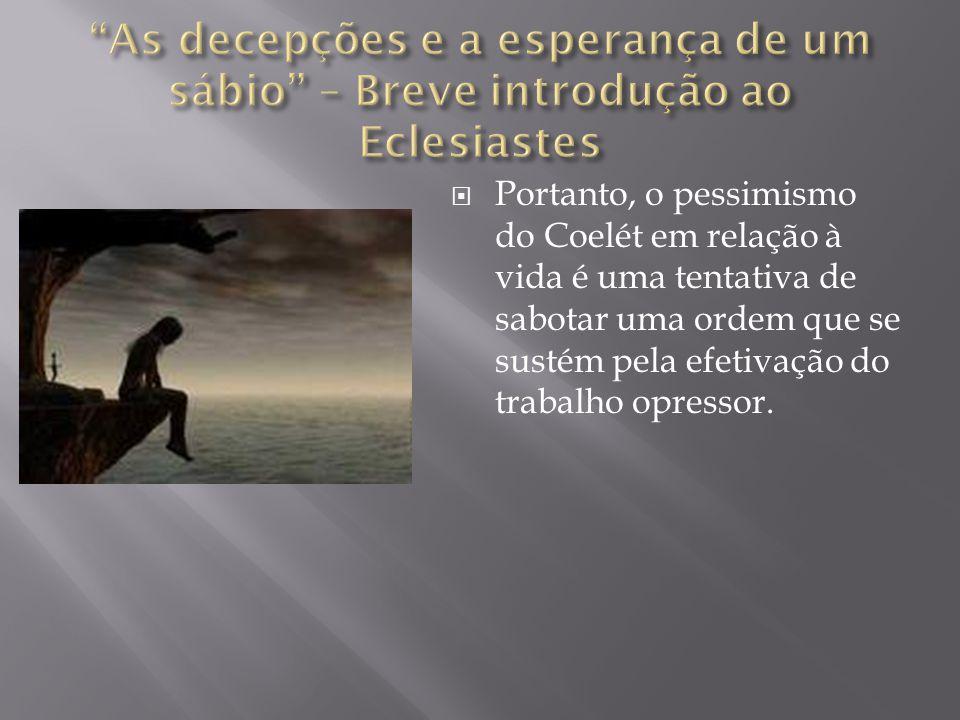  Portanto, o pessimismo do Coelét em relação à vida é uma tentativa de sabotar uma ordem que se sustém pela efetivação do trabalho opressor.