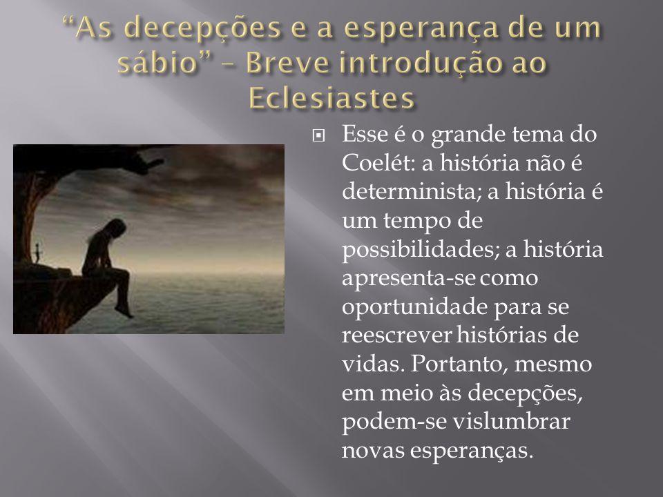  Esse é o grande tema do Coelét: a história não é determinista; a história é um tempo de possibilidades; a história apresenta-se como oportunidade pa