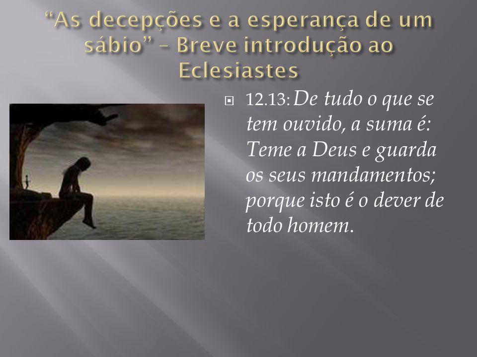  12.13: De tudo o que se tem ouvido, a suma é: Teme a Deus e guarda os seus mandamentos; porque isto é o dever de todo homem.