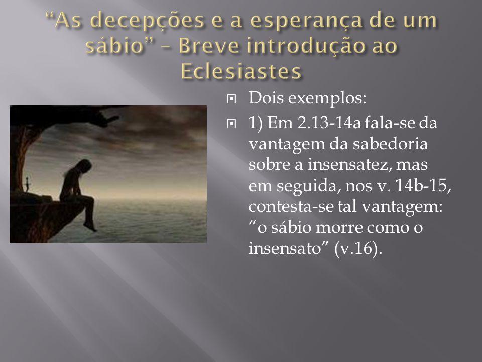 """ Dois exemplos:  1) Em 2.13-14a fala-se da vantagem da sabedoria sobre a insensatez, mas em seguida, nos v. 14b-15, contesta-se tal vantagem: """"o sáb"""