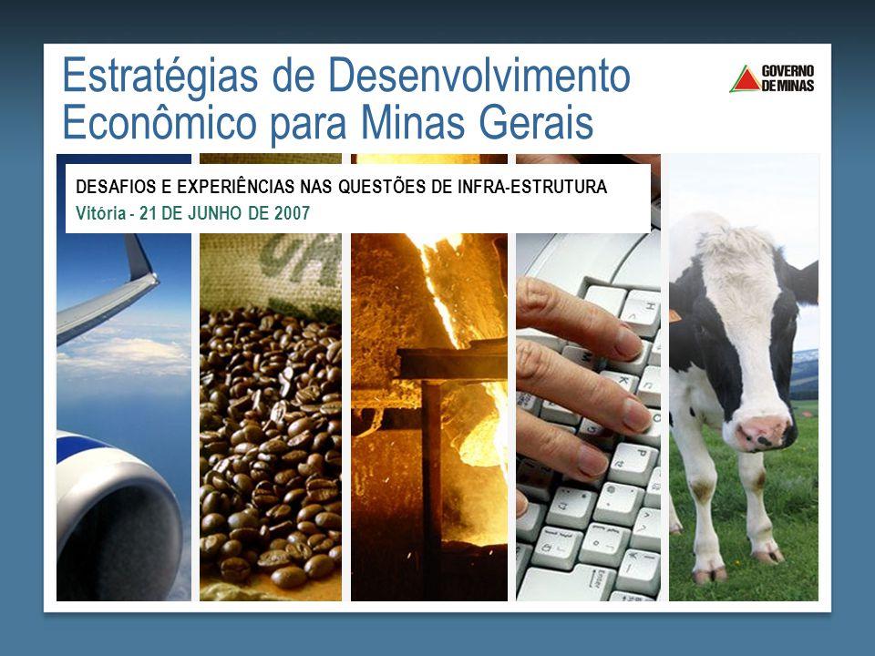 Estratégias de Desenvolvimento Econômico para Minas Gerais DESAFIOS E EXPERIÊNCIAS NAS QUESTÕES DE INFRA-ESTRUTURA Vitória - 21 DE JUNHO DE 2007
