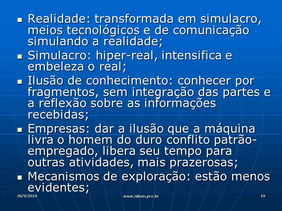 Realidade: transformada em simulacro, meios tecnológicos e de comunicação simulando a realidade; Realidade: transformada em simulacro, meios tecnológicos e de comunicação simulando a realidade; Simulacro: hiper-real, intensifica e embeleza o real; Simulacro: hiper-real, intensifica e embeleza o real; Ilusão de conhecimento: conhecer por fragmentos, sem integração das partes e a reflexão sobre as informações recebidas; Ilusão de conhecimento: conhecer por fragmentos, sem integração das partes e a reflexão sobre as informações recebidas; Empresas: dar a ilusão que a máquina livra o homem do duro conflito patrão- empregado, libera seu tempo para outras atividades, mais prazerosas; Empresas: dar a ilusão que a máquina livra o homem do duro conflito patrão- empregado, libera seu tempo para outras atividades, mais prazerosas; Mecanismos de exploração: estão menos evidentes; Mecanismos de exploração: estão menos evidentes; 26/9/201419 www.nilson.pro.br