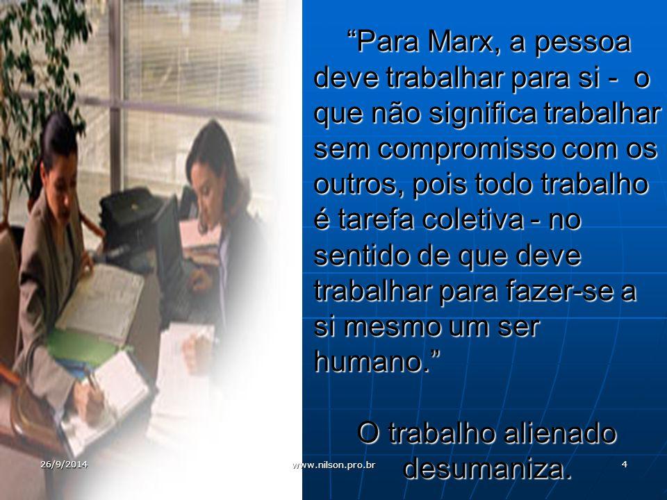 Para Marx, a pessoa deve trabalhar para si - o que não significa trabalhar sem compromisso com os outros, pois todo trabalho é tarefa coletiva - no sentido de que deve trabalhar para fazer-se a si mesmo um ser humano. O trabalho alienado desumaniza.