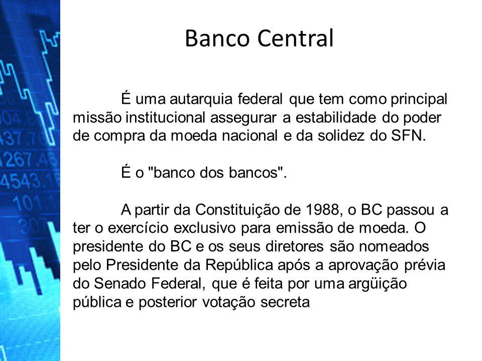 É uma autarquia federal que tem como principal missão institucional assegurar a estabilidade do poder de compra da moeda nacional e da solidez do SFN.