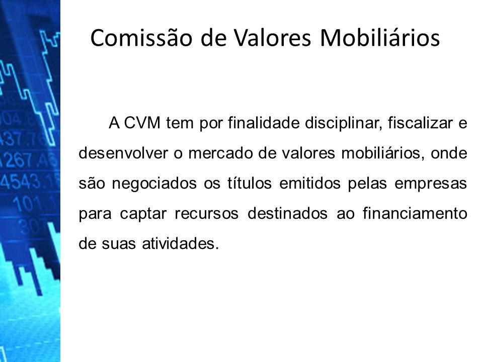 Comissão de Valores Mobiliários A CVM tem por finalidade disciplinar, fiscalizar e desenvolver o mercado de valores mobiliários, onde são negociados o